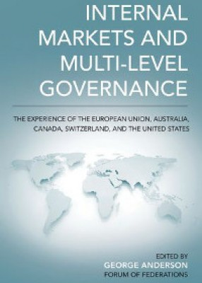Internal Markets and Multi-level Governance: The Experience of the European Union, Australia, Canada,Switzerland, and the United States
