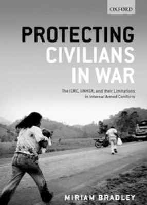 Protecting Civilians in War: The ICRD, UNHCR, and Their Limitations in Internal Armed Conflicts
