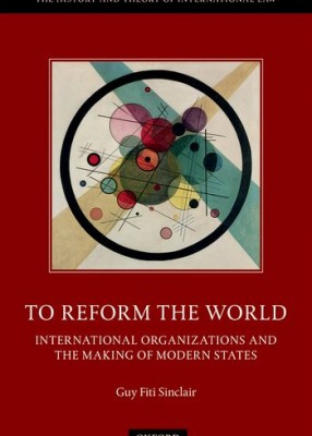 To Reform the World: International Organisations and the Making of Modern States