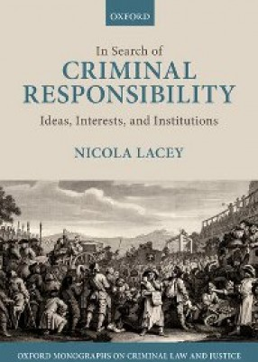 In Search of Criminal Responsibility: Ideas, Interests and Institutions