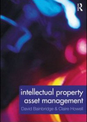 Intellectual Property Asset Management: How to identify, protect, manage and exploit intellectual property within the business environment