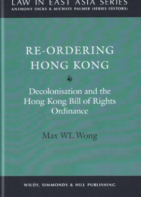 Re-Ordering Hong Kong: Decolonisation and the Hong Kong Bill of Rights Ordinance (Law in East Asia Series)