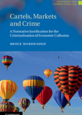 Cartels, Markets and Crime: A Normative Justification for the Criminalisation of Economic Collusion