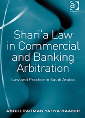 Shari'a Law in Commercial and Banking Arbitration: Law and Practice in Saudi Arabia