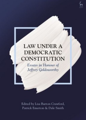 Law Under a Democratic Constitution:Essays in Honour of Jeffrey Goldsworthy