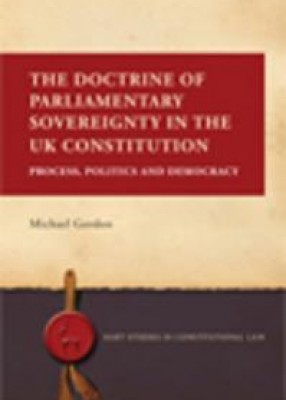 The Doctrine of Parliamentary Sovereignty in the UK Constitution: Process, Politics and Democracy