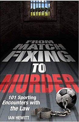 From Match Fixing to Murder: 101 Sporting Encounters with the Law