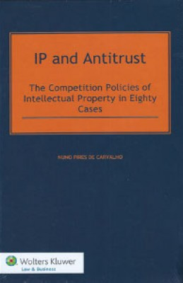 IP and Antitrust: The Competition Policies of Intellectual Property in Eighty Cases