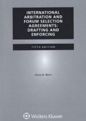 International Arbitration and Forum Selection Agreements: Drafting and Enforcing 5th ed